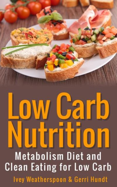 Low Carb Nutrition: Metabolism Diet and Clean Eating for Low Carb, Gerri Hundt, Ivey Weatherspoon