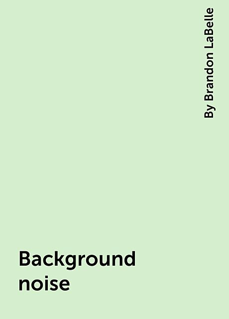 Background noise, By Brandon LaBelle