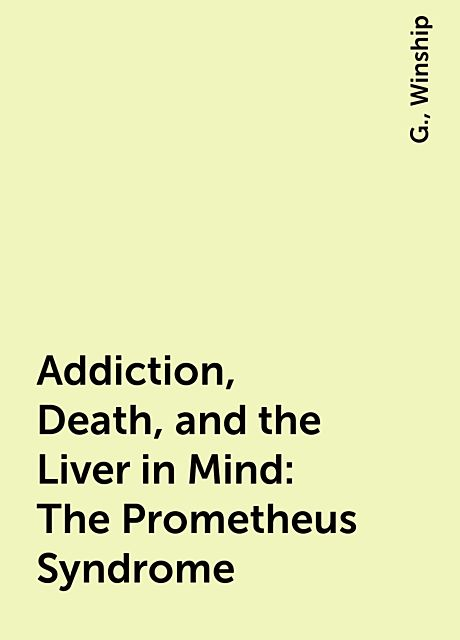 Addiction, Death, and the Liver in Mind: The Prometheus Syndrome, G., Winship