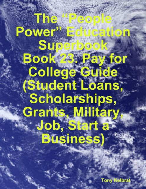 """The """"People Power"""" Education Superbook: Book 23. Pay for College Guide (Student Loans, Scholarships, Grants, Military, Job, Start a Business), Tony Kelbrat"""