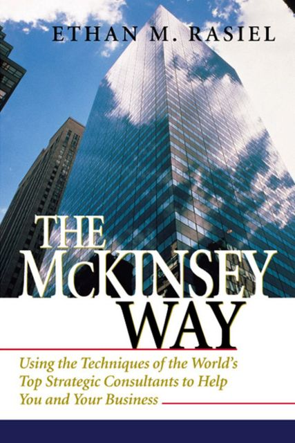 The McKinsey Way: Using the Techniques of the World's Top Strategic Consultants to Help You and Your Business, Ethan Rasiel