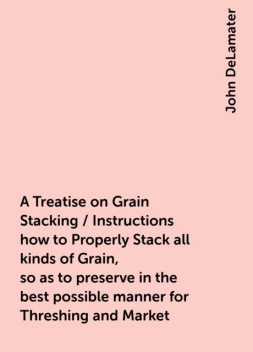 A Treatise on Grain Stacking / Instructions how to Properly Stack all kinds of Grain, so as to preserve in the best possible manner for Threshing and Market, John DeLamater