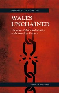 Wales Unchained: Literature, Politics and Identity in the American Century, Daniel G. Williams