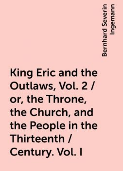 King Eric and the Outlaws, Vol. 2 / or, the Throne, the Church, and the People in the Thirteenth / Century. Vol. I, Bernhard Severin Ingemann