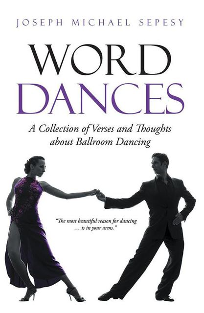 Word Dances: A Collection of Verses and Thoughts About Ballroom Dancing, Joseph Michael Sepesy