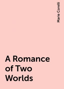 A Romance of Two Worlds, Marie Corelli
