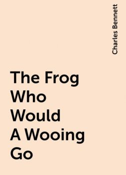 The Frog Who Would A Wooing Go, Charles Bennett