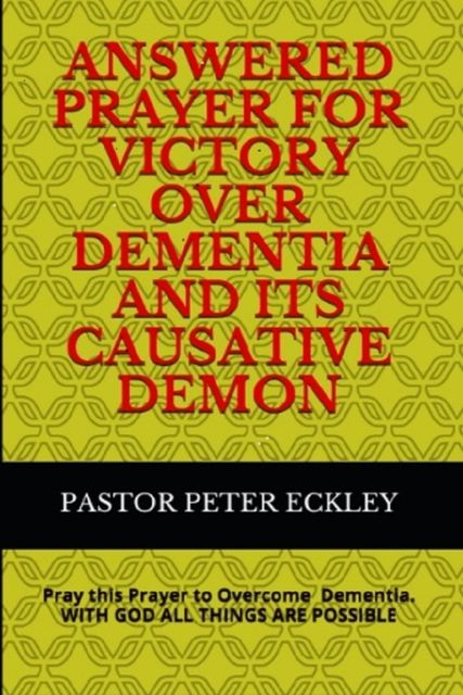 Answered Prayer for Victory Over Dementia and its Causative Demon, Pastor Peter Eckley