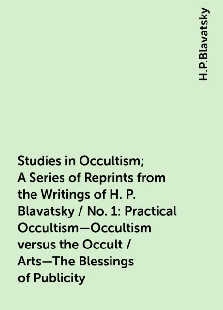 Studies in Occultism; A Series of Reprints from the Writings of H. P. Blavatsky / No. 1: Practical Occultism—Occultism versus the Occult / Arts—The Blessings of Publicity, H.P.Blavatsky