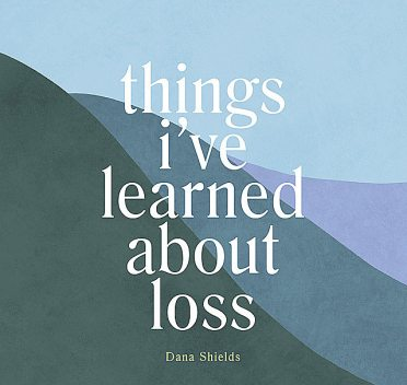 Things I've Learned about Loss, Dana Shields