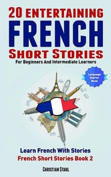 20 Entertaining French Short Stories For Beginners and Intermediate Learners Learn French With Stories, Christian Stahl