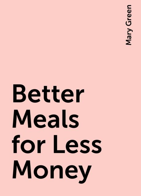 Better Meals for Less Money, Mary Green