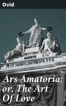 Ars Amatoria; or, The Art Of Love, Ovid