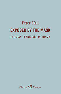 Exposed by the Mask: Form and Language in Drama, Peter Hall
