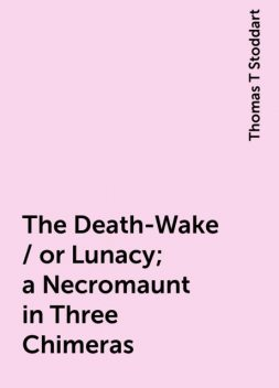 The Death-Wake / or Lunacy; a Necromaunt in Three Chimeras, Thomas T Stoddart
