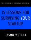 15 Lessons for Surviving Your Startup, Jason Wright