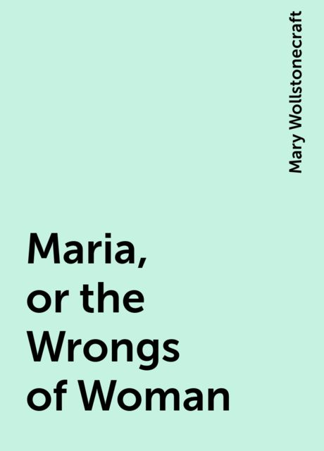 Maria, or the Wrongs of Woman, Mary Wollstonecraft