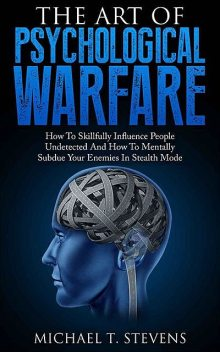 The Art Of Psychological Warfare: How To Skillfully Influence People Undetected And How To Mentally Subdue Your Enemies In Stealth Mode, Michael, Stevens