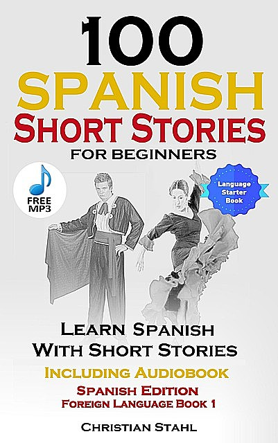 100 Spanish Short Stories for Beginners Learn Spanish with Stories Including Audio, Christian Stahl