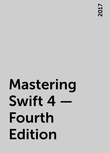 Mastering Swift 4 – Fourth Edition, 2017