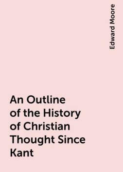 An Outline of the History of Christian Thought Since Kant, Edward Moore