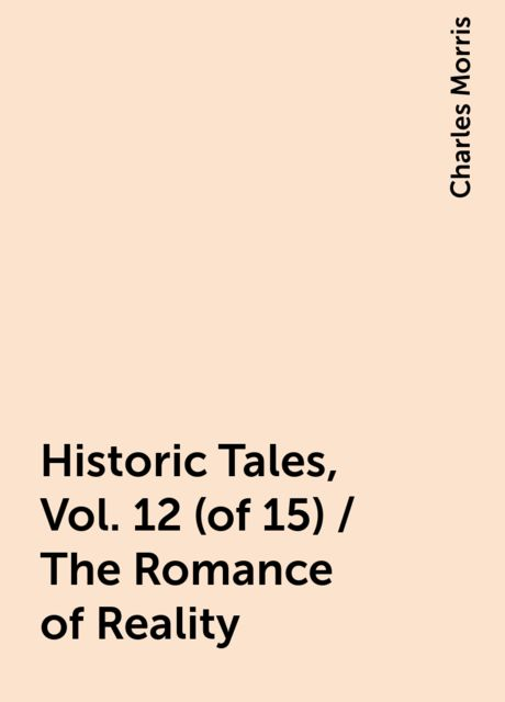 Historic Tales, Vol. 12 (of 15) / The Romance of Reality, Charles Morris