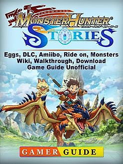 Monster Hunter Stories Game, Amiibo, DLC, Monsters, Tips, Download Guide Unofficial, Chala Dar