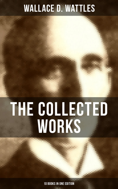 The Collected Works of Wallace D. Wattles (10 Books in One Edition), Wallace D. Wattles