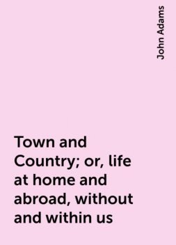 Town and Country; or, life at home and abroad, without and within us, John Adams