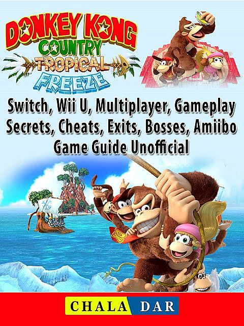 Donkey Kong Country Tropical Freeze Game, Switch, Wii U, 3DS, Gameplay, Cheats, Hacks, Strategies, Guide Unofficial, Chala Dar