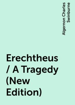 Erechtheus / A Tragedy (New Edition), Algernon Charles Swinburne