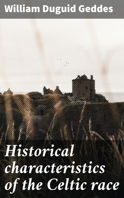 Historical characteristics of the Celtic race, William Duguid Geddes