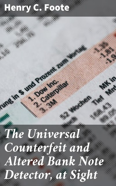 The Universal Counterfeit and Altered Bank Note Detector, at Sight, Henry C. Foote
