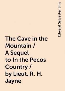 The Cave in the Mountain / A Sequel to In the Pecos Country / by Lieut. R. H. Jayne, Edward Sylvester Ellis