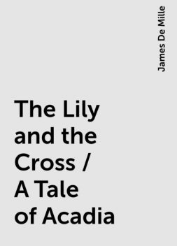 The Lily and the Cross / A Tale of Acadia, James De Mille