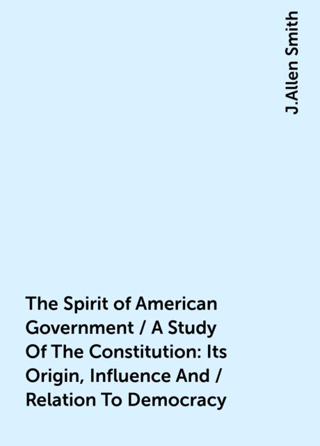 The Spirit of American Government / A Study Of The Constitution: Its Origin, Influence And / Relation To Democracy, J.Allen Smith