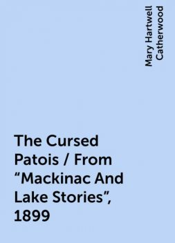 """The Cursed Patois / From """"Mackinac And Lake Stories"""", 1899, Mary Hartwell Catherwood"""