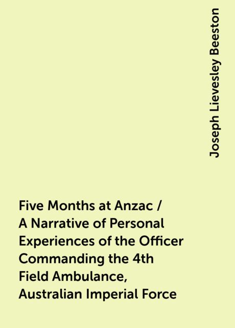 Five Months at Anzac / A Narrative of Personal Experiences of the Officer Commanding the 4th Field Ambulance, Australian Imperial Force, Joseph Lievesley Beeston