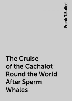 The Cruise of the Cachalot Round the World After Sperm Whales, Frank T.Bullen