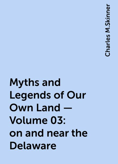Myths and Legends of Our Own Land — Volume 03: on and near the Delaware, Charles M.Skinner