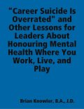 """Career Suicide Is Overrated"""" and Other Lessons for Leaders About Honouring Mental Health Where You Work, Live, and Play, J.D., B.A., Brian Knowler"""