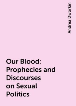 Our Blood: Prophecies and Discourses on Sexual Politics, Andrea Dworkin