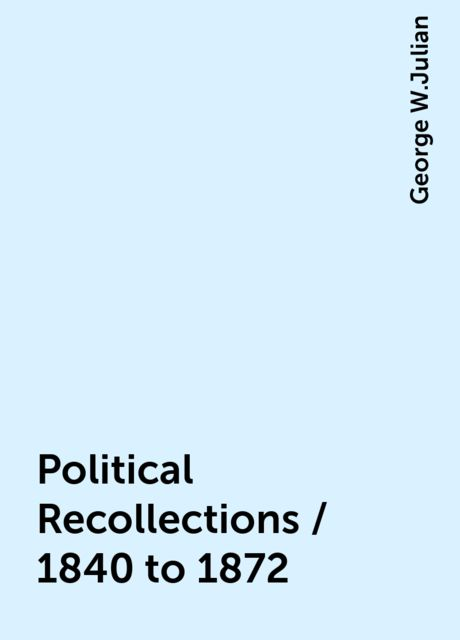 Political Recollections / 1840 to 1872, George W.Julian