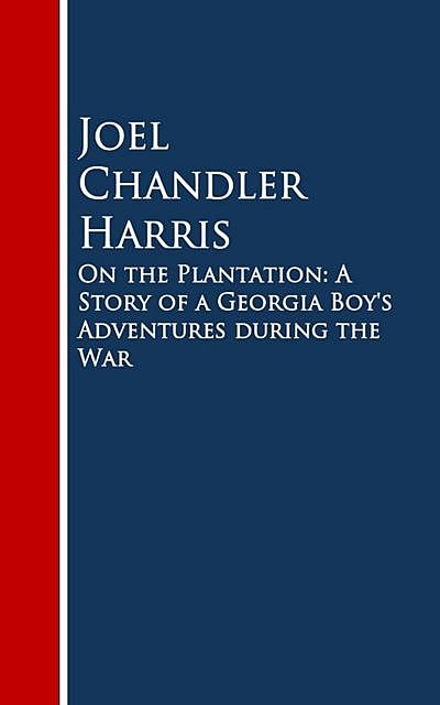 On the Plantation: A Story of a Georgia Boy's Adventures during the War, Joel Chandler Harris
