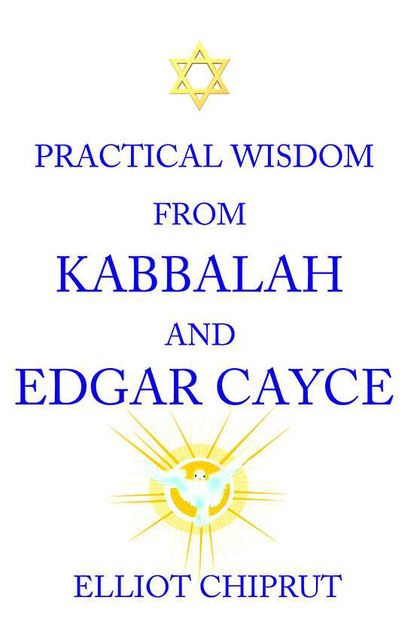 Practical Wisdom From Kabbalah And Edgar Cayce, Elliot Chiprut