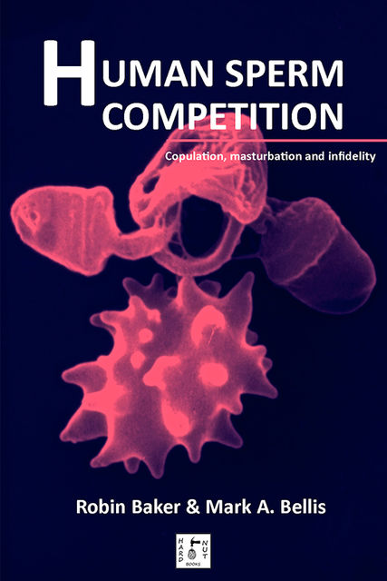 Human Sperm Competition: Copulation, masturbation and infidelity, Robin Baker
