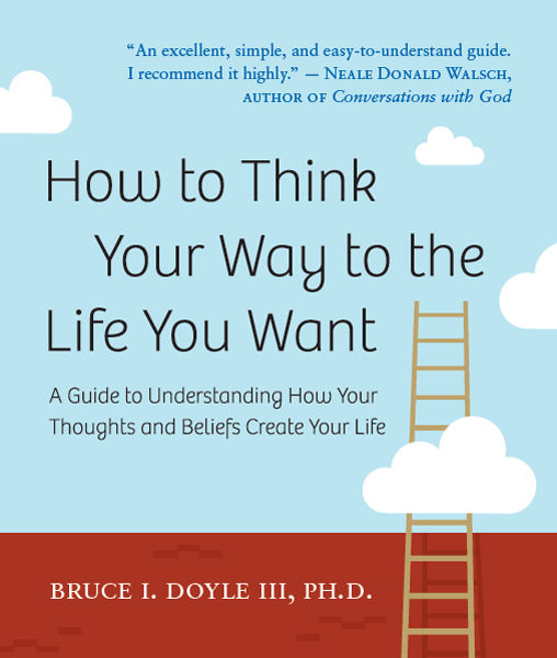 How to Think Your Way to the Life You Want, Bruce Doyle