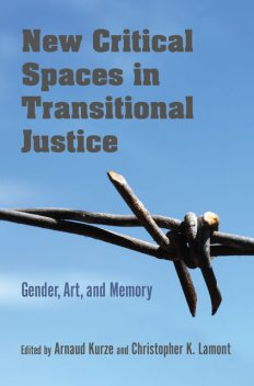 New Critical Spaces in Transitional Justice, Christopher K.Lamont, Edited by Arnaud Kurze
