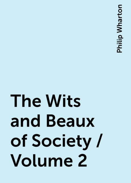 The Wits and Beaux of Society / Volume 2, Philip Wharton