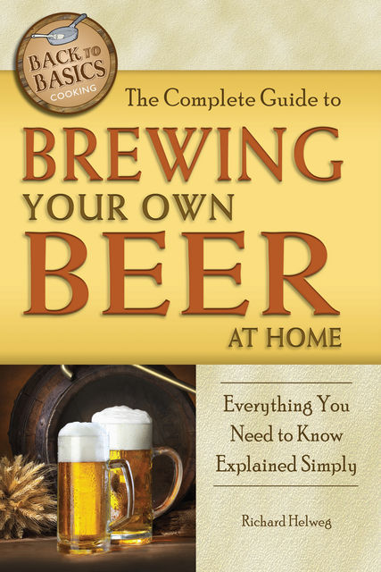 The Complete Guide to Brewing Your Own Beer at Home, Richard Helweg